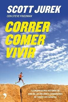 Correr, comer, vivir: La inspiradora historia de uno de los mejores corredores de todos los tiempos de [Scott Jurek, Steve Friedman, Manuel Mesa]