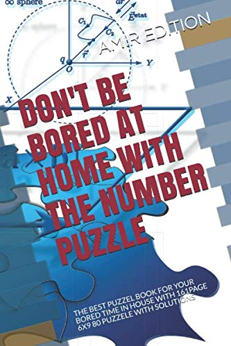 DON'T BE BORED AT HOME WITH THE NUMBER PUZZLE: THE BEST PUZZEL BOOK FOR YOUR BORED TIME IN HOUSE WITH 161PAGE 6X9 80 PUZZELE WITH SOLUTIONS