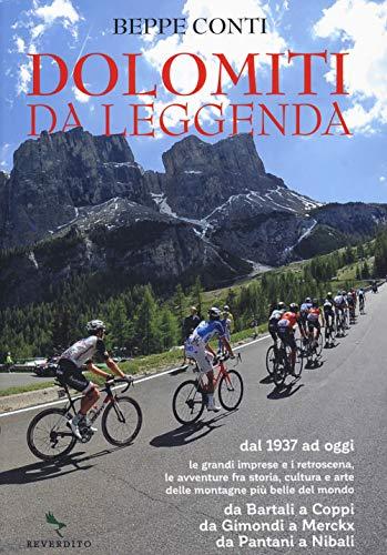 Dolomiti da leggenda. Dal 1937 ad oggi le grandi imprese e i retroscena, le avventure fra storia, cultura e arte delle montagne più belle del mondo. ... da Gimondi a Merckx, da Pantani a Nibali