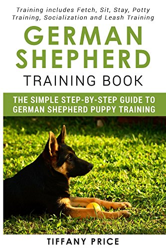 German Shepherd Training Book: The Simple Step-by-step Guide to German Shepherd Puppy Training: Training includes Fetch, Sit, Stay, Potty Training, Socialization and Leash Training (English Edition)