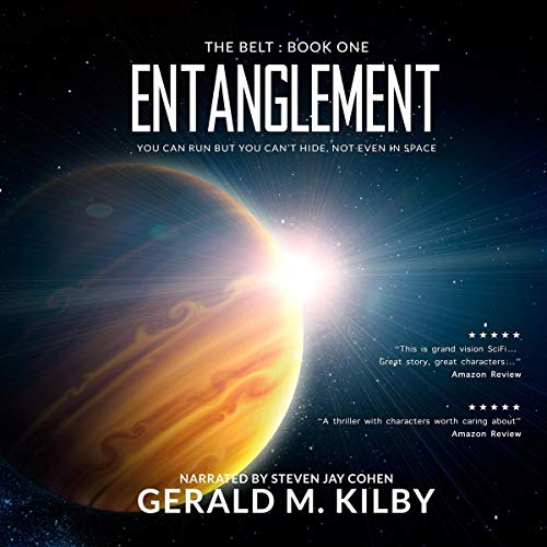 Entanglement     The Belt, Book 1              By:                                                                                                                                 Gerald M. Kilby                               Narrated by:                                                                                                                                 Steven Jay Cohen                      Length: 6 hrs and 28 mins     Not rated yet     Overall 0.0