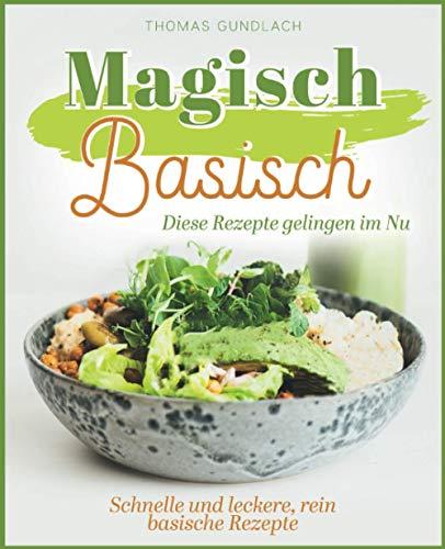 Magisch Basisch - Diese Rezepte gelingen im Nu - Schnelle und leckere, rein basische Rezepte
