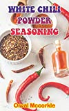 WHITE CHILI POWDER SEASONING: 150 recipe Delicious and Easy The Ultimate Practical Guide Easy bakes Recipes From Around The World white chili powder seasoning cookbook (English Edition)