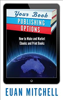 Your Book Publishing Options: How to Make and Market Ebooks and Print Books by [Euan MItchell]