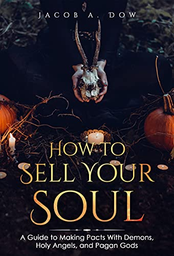 How to Sell Your Soul: A Guide To Making Pacts With Demons, Holy Angels, and Pagan Gods (The Occult Works of Jacob Allan Dow) (English Edition)