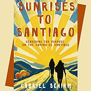 Sunrises to Santiago     Searching for Purpose on the Camino de Santiago              By:                                                                                                                                 Gabriel Schirm                               Narrated by:                                                                                                                                 Gabriel Schirm                      Length: 5 hrs and 3 mins     56 ratings     Overall 4.3