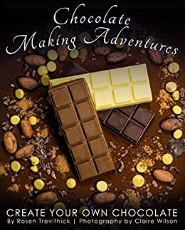 Chocolate Making Adventures: Create Your Own Chocolate by [Rosen Trevithick, Claire Wilson]
