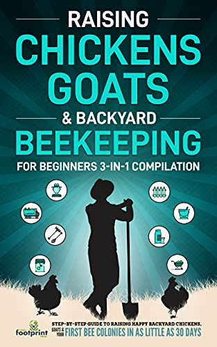 Raising Chickens, Goats & Backyard Beekeeping For Beginners: 3-in-1 Compilation Step-By-Step Guide to Raising Happy Backyard Chickens, Goats & Your First ... Sufficient Sustainable Survival Secrets) by [Small Footprint Press]