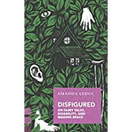 Disfigured: On Fairy Tales, Disability, and Making Space (Exploded Views)