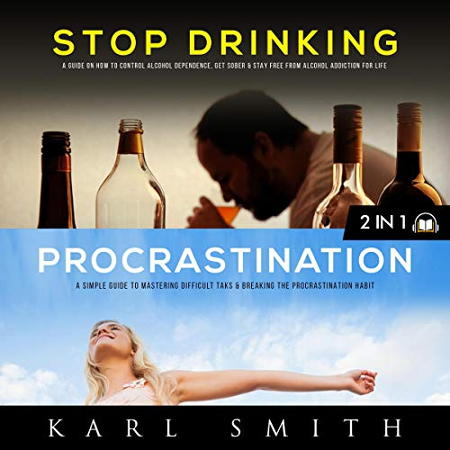 Alcoholism: Stop Drinking, Get Sober and Stay Free from Alcohol Addiction for Life & Procrastination: A Simple Guide to Mastering Difficult Tasks and Breaking the Procrastination Habit cover art