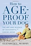 How to Age-Proof Your Dog: The Art and Science of Successful Canine Aging