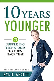 10 Years Younger: 21 Surprising Techniques to Turn Back Time by [Kylie Ansett]