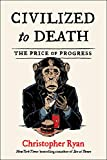 Civilized to Death: The Price of Progress - Christopher Ryan