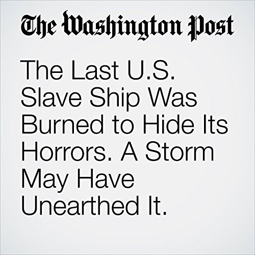 The Last U.S. Slave Ship Was Burned to Hide Its Horrors. A Storm May Have Unearthed It. copertina
