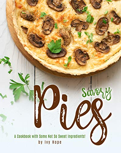 Savory Pies: A Cookbook with Some Not So Sweet Ingredients! (English Edition)