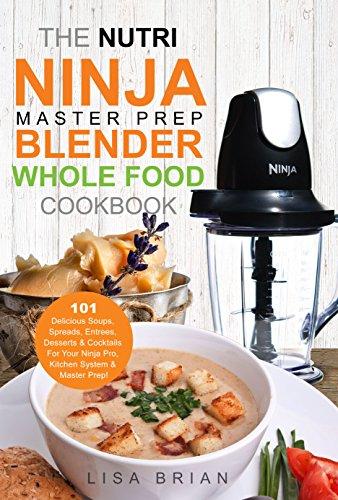 The Nutri Ninja Master Prep Blender Whole Food Cookbook: 101 Delicious Soups, Spreads, Entrees, Desserts & Cocktails For Your Ninja Pro, Kitchen System ... and Ninja Kitchen System Cookbooks Book 2)