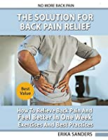 The Solution For Back Pain Relief: How To Relieve Back Pain And Feel Better In One Week - Exercises And Best Practices. No More Back Pain!