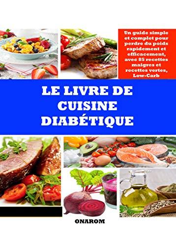LE LIVRE DE CUISINE DIABÉTIQUE: Un guide simple et complet pour perdre du poids rapidement et efficacement, avec 85 recettes maigres et recettes vertes, Low-Carb (French Edition)