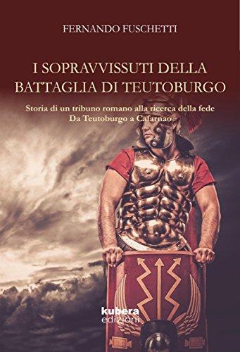 I sopravvissuti della battaglia di Teutoburgo: Storia di un (tribuno) romano  alla ricerca della fede Da Teutoburgo a Cafarnao