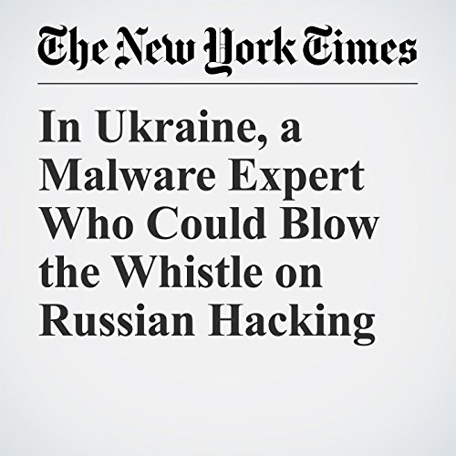 In Ukraine, a Malware Expert Who Could Blow the Whistle on Russian Hacking copertina