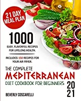 The Complete Mediterranean Diet Cookbook for Beginners 2021: 1000 Easy Flavorful Recipes for Lifelong Health. Includes 150 Recipes for Your Air Fryer. 21 Day Meal Plan.