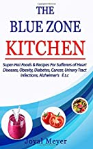 THE BLUE ZONE KITCHEN: Super-Hot Foods & Recipes For Sufferers of Heart Diseases, Obesity, Diabetes, Cancer, Urinary Tract...