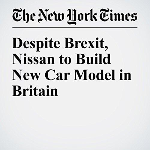 Despite Brexit, Nissan to Build New Car Model in Britain cover art