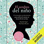 El cerebro del niño [The Brain of the Child]     12 estrategias revolucionarias para cultivar la mente en desarrollo de tu hijo [12 Revolutionary Strategies to Cultivate the Developing Mind of Your Child]              By:                                                                                                                                 Daniel J. Siegel,                                                                                        Tina Payne Bryson                               Narrated by:                                                                                                                                 Pilar Paneque                      Length: 7 hrs and 17 mins     39 ratings     Overall 4.5