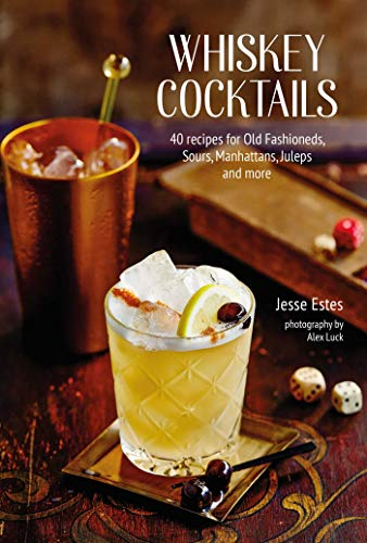 Whiskey Cocktails: 40 Recipes for Classic and Modern Drinks: 40 Recipes for Old Fashioneds, Sours, Manhattans, Juleps and More