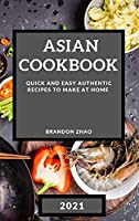 Asian Cookbook 2021: Quick and Easy Authentic Recipes to Make at Home
