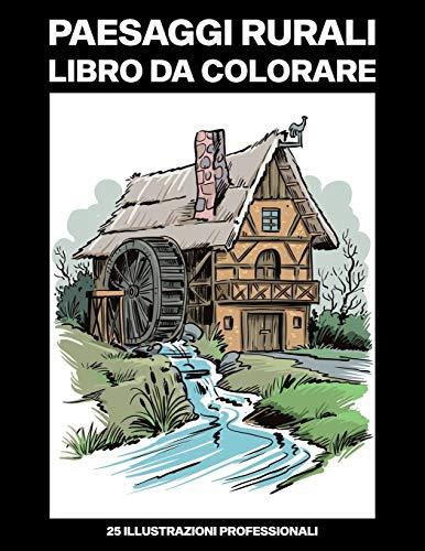 Paesaggi Rurali Libro da Colorare: Libro da Colorare per Adulti con Incredibili Paesaggi Disegni, 25 Illustrazioni Professionali per Alleviare lo Stress e Rilassarsi