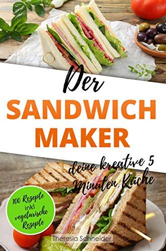 Der Sandwichmaker – deine kreative 5 Minuten Küche: 100 Süße und Pikante Sandwichmaker Spezialitäten inklusive vegetarische Sandwiches aus dem Sandwichtoaster