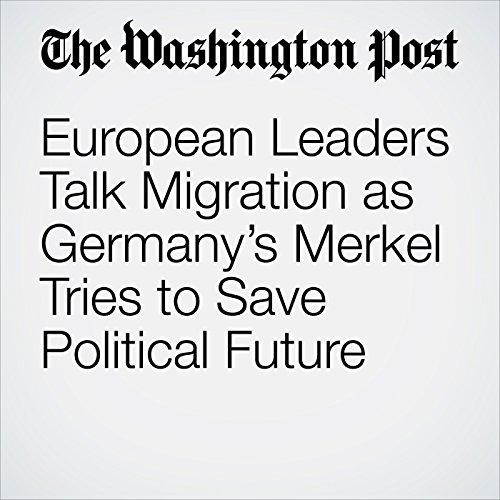 European Leaders Talk Migration as Germany's Merkel Tries to Save Political Future copertina
