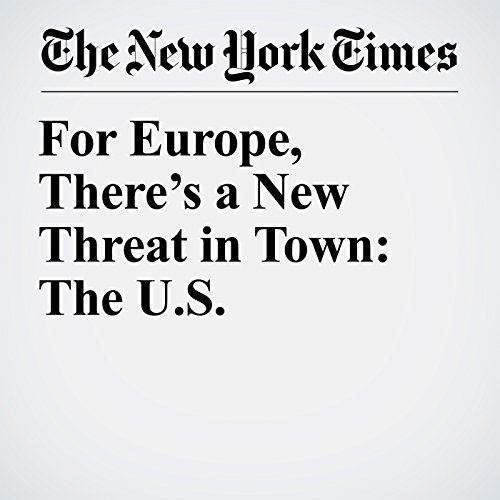 For Europe, There's a New Threat in Town: The U.S. copertina