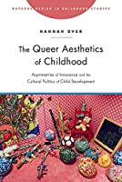 The Queer Aesthetics of Childhood: Asymmetries of Innocence and the Cultural Politics of Child Development (Rutgers Series in Childhood Studies)
