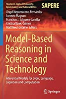Model-Based Reasoning in Science and Technology: Inferential Models for Logic, Language, Cognition and Computation (Studies in Applied Philosophy, Epistemology and Rational Ethics, 49)