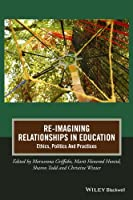 Re-Imagining Relationships in Education: Ethics, Politics and Practices (Journal of Philosophy of Education)