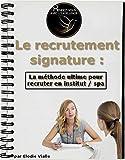 Le recrutement signature: la méthode ultime pour recruter en institut / spa (French Edition)