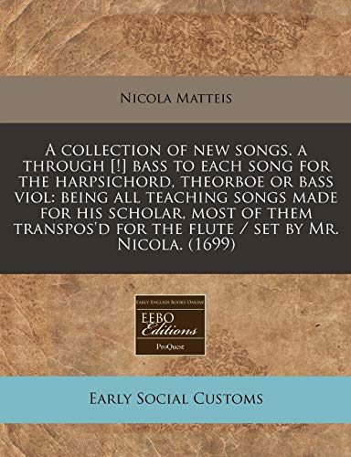 A Collection of New Songs. A Through [!] Bass to Each Song for the Harpsichord, Theorboe or Bass Viol: Being All Teaching Songs Made for His Scholar, ... for the Flute / Set by Mr. Nicola. (1699)