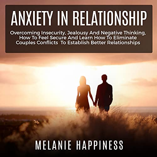 Download Anxiety in Relationship: Overcoming Insecurity, Jealousy and Negative Thinking, How to Feel Secure a audio book