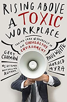 Rising Above a Toxic Workplace: Taking Care of Yourself in an Unhealthy Environment by [Gary Chapman, Paul White, Harold Myra]