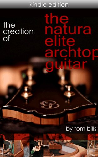 Making An Archtop Guitar: The Creation Of The Natura Elite Archtop Guitar (English Edition)