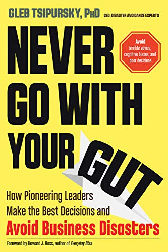 Never Go With Your Gut: How Pioneering Leaders Make the Best Decisions and Avoid Business Disasters (Avoid Terrible Advice, Cognitive Biases, and Poor Decisions)