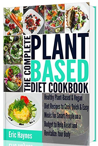 The Complete Plant Based Diet Cookbook: Healthy Plant-Based & Vegan Diet Recipes to Cook Quick &...