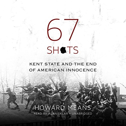 67 Shots     Kent State and the End of American Innocence              By:                                                                                                                                 Howard Means                               Narrated by:                                                                                                                                 Alan Sklar                      Length: 9 hrs and 59 mins     9 ratings     Overall 3.7