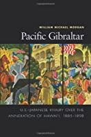 Pacific Gibraltar: U.S.-Japanese Rivalry Over the Annexation of Hawai'i, 1885-1898 (ADST-DACOR Diplomats and Diplomacy)