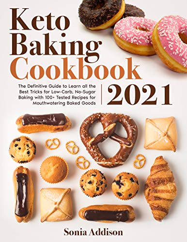 Keto Baking Cookbook 2021: The Definitive Guide to Learn All the Best Tricks for Low-Carb, No-Sugar Baking with 100+ Tested Recipes for Mouthwatering Baked Goods