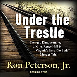 "Under the Trestle     The 1980 Disappearance of Gina Renee Hall & Virginia's First ""No Body"" Murder Trial              By:                                                                                                                                 Ron Peterson Jr.                               Narrated by:                                                                                                                                 Kyle Tait                      Length: 10 hrs and 27 mins     16 ratings     Overall 4.6"