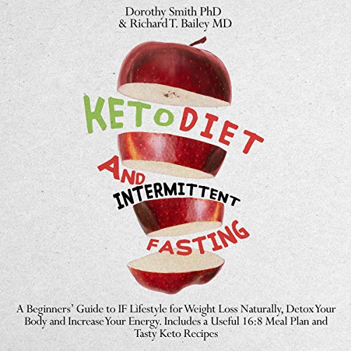 Keto Diet and Intermittent Fasting: A Beginners' Guide to IF Lifestyle for Weight Loss Naturally, Detox Your Body and Increase Your Energy. Includes a Useful 16:8 Meal Plan and Tasty Keto Recipes.