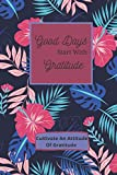 Good Days Start With Gratitude: Week Guide To Cultivate An Attitude Of Gratitude: Gratitude Journal